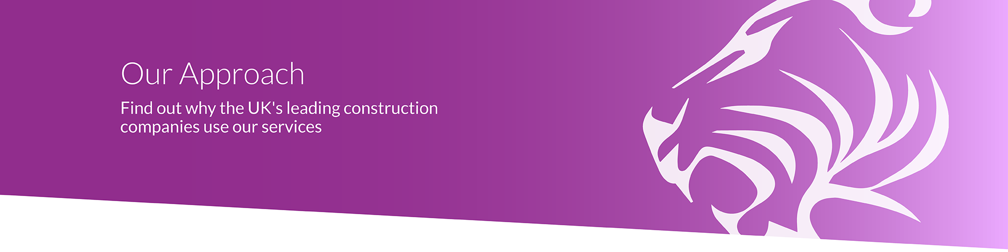 Our Approach Find out why the UK's leading construction companies use our services